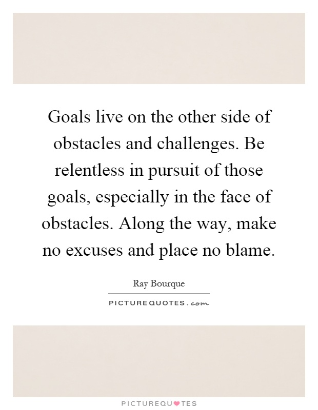 Goals live on the other side of obstacles and challenges. Be relentless in pursuit of those goals, especially in the face of obstacles. Along the way, make no excuses and place no blame Picture Quote #1