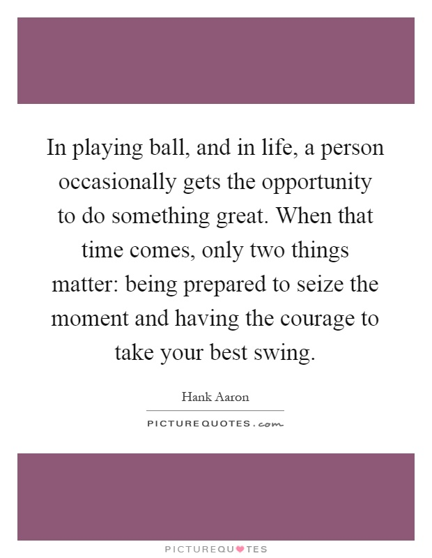 In playing ball, and in life, a person occasionally gets the opportunity to do something great. When that time comes, only two things matter: being prepared to seize the moment and having the courage to take your best swing Picture Quote #1