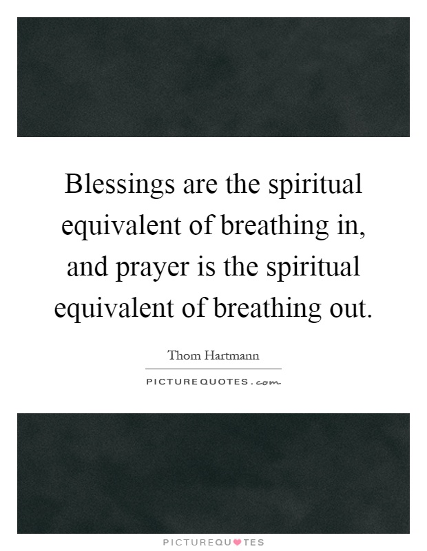 Blessings are the spiritual equivalent of breathing in, and prayer is the spiritual equivalent of breathing out Picture Quote #1
