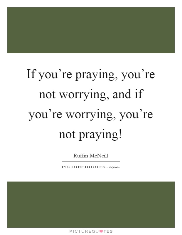 If you're praying, you're not worrying, and if you're worrying, you're not praying! Picture Quote #1