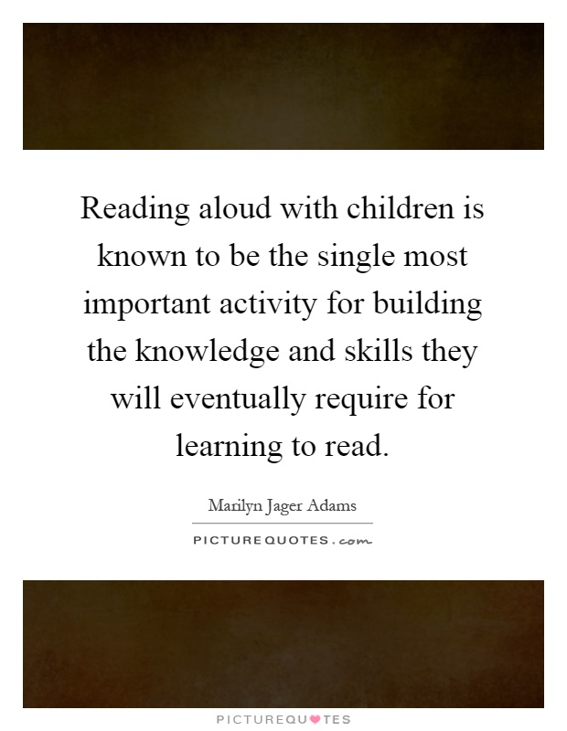 Reading aloud with children is known to be the single most important activity for building the knowledge and skills they will eventually require for learning to read Picture Quote #1