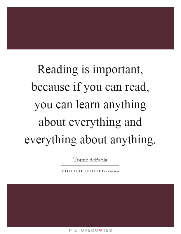 Reading is important, because if you can read, you can learn anything about everything and everything about anything Picture Quote #1