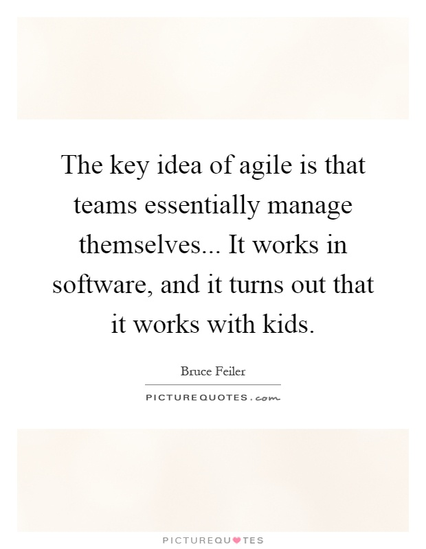 The key idea of agile is that teams essentially manage themselves... It works in software, and it turns out that it works with kids Picture Quote #1
