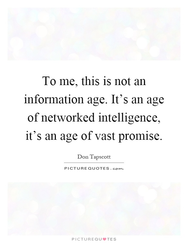 To me, this is not an information age. It's an age of networked intelligence, it's an age of vast promise Picture Quote #1