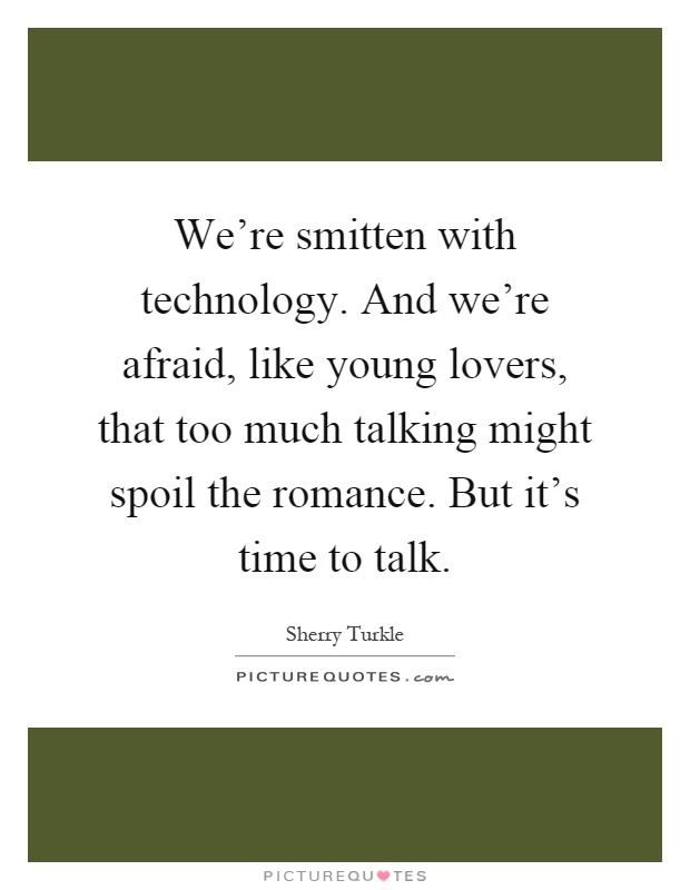 We're smitten with technology. And we're afraid, like young lovers, that too much talking might spoil the romance. But it's time to talk Picture Quote #1
