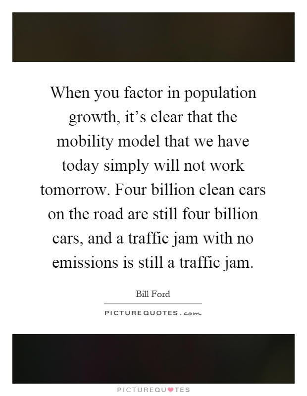 When you factor in population growth, it's clear that the mobility model that we have today simply will not work tomorrow. Four billion clean cars on the road are still four billion cars, and a traffic jam with no emissions is still a traffic jam Picture Quote #1