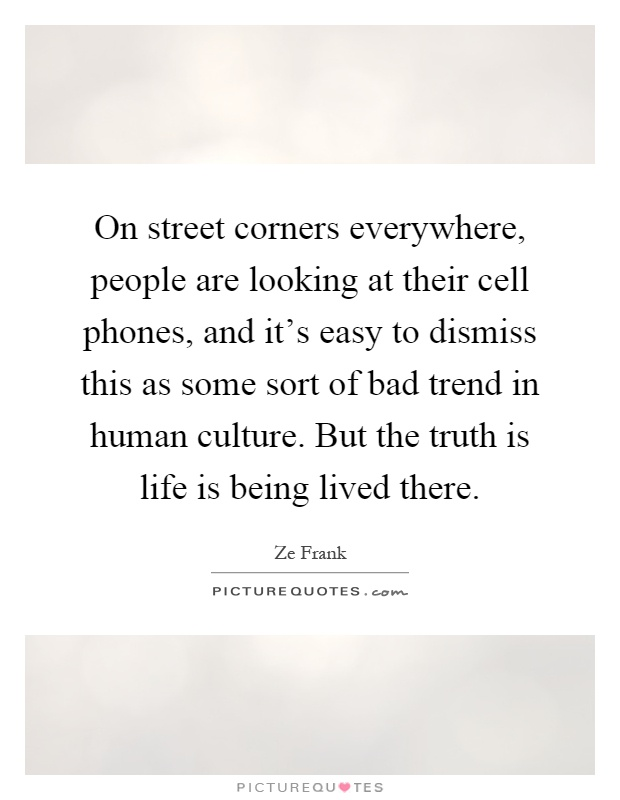On street corners everywhere, people are looking at their cell phones, and it's easy to dismiss this as some sort of bad trend in human culture. But the truth is life is being lived there Picture Quote #1