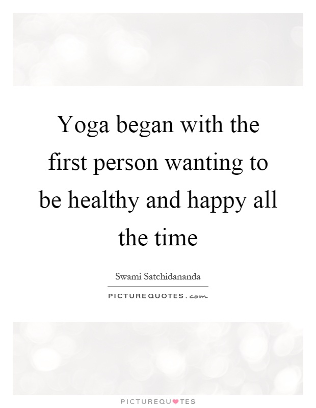 Yoga began with the first person wanting to be healthy and happy all the time Picture Quote #1