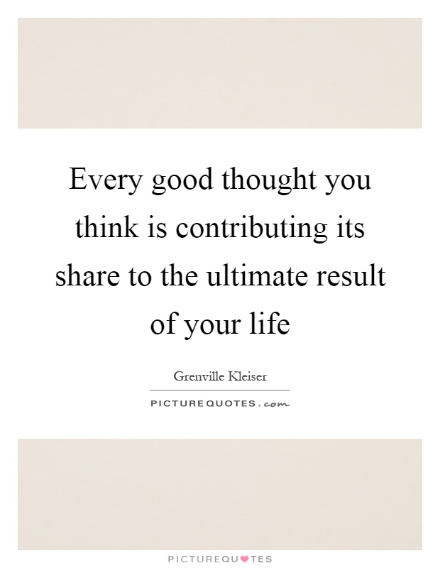 Every good thought you think is contributing its share to the ultimate result of your life Picture Quote #1