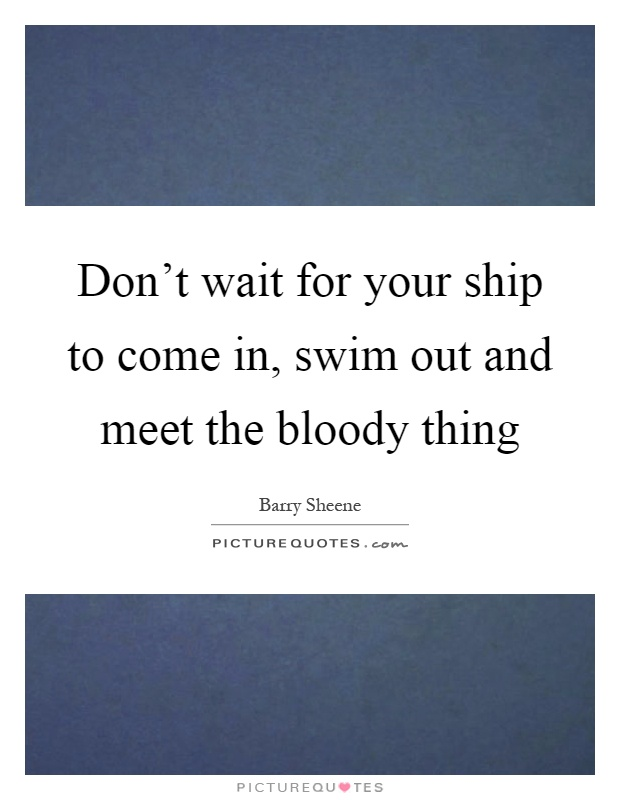 Don't wait for your ship to come in, swim out and meet the bloody thing Picture Quote #1