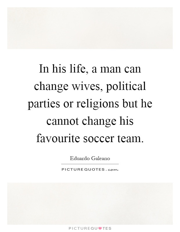 In his life, a man can change wives, political parties or religions but he cannot change his favourite soccer team Picture Quote #1
