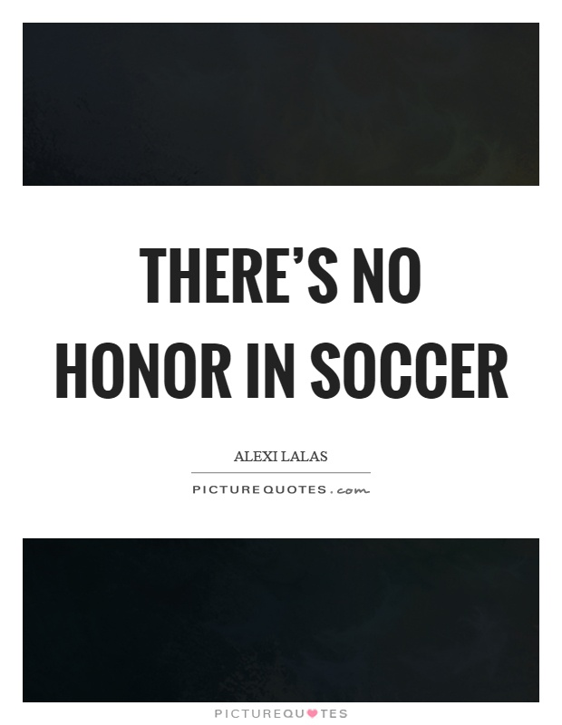 There's no honor in soccer Picture Quote #1