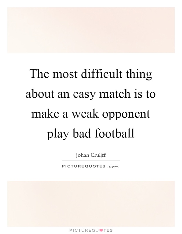 The most difficult thing about an easy match is to make a weak opponent play bad football Picture Quote #1