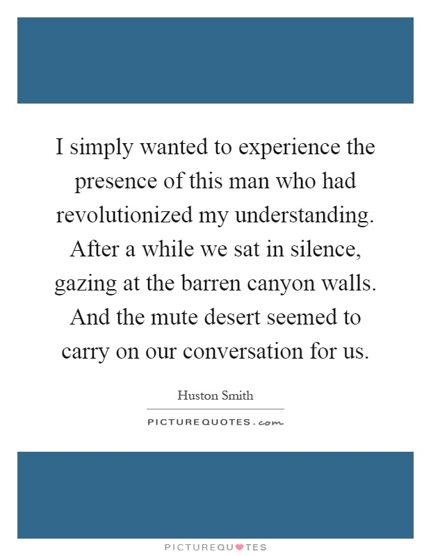 I simply wanted to experience the presence of this man who had revolutionized my understanding. After a while we sat in silence, gazing at the barren canyon walls. And the mute desert seemed to carry on our conversation for us Picture Quote #1
