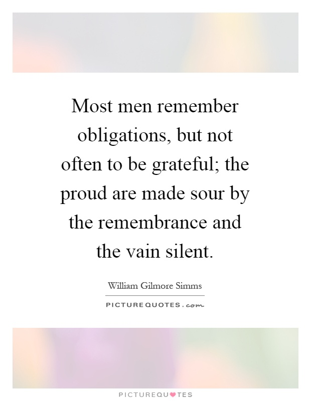 Most men remember obligations, but not often to be grateful; the proud are made sour by the remembrance and the vain silent Picture Quote #1