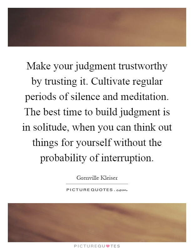 Make your judgment trustworthy by trusting it. Cultivate regular periods of silence and meditation. The best time to build judgment is in solitude, when you can think out things for yourself without the probability of interruption Picture Quote #1