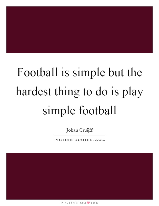 Football is simple but the hardest thing to do is play simple football Picture Quote #1