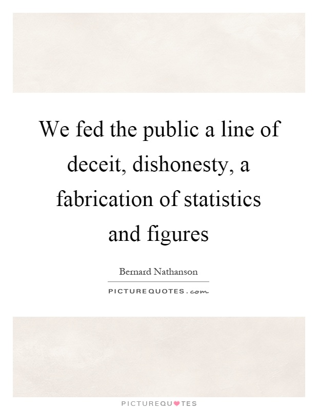 We fed the public a line of deceit, dishonesty, a fabrication of statistics and figures Picture Quote #1