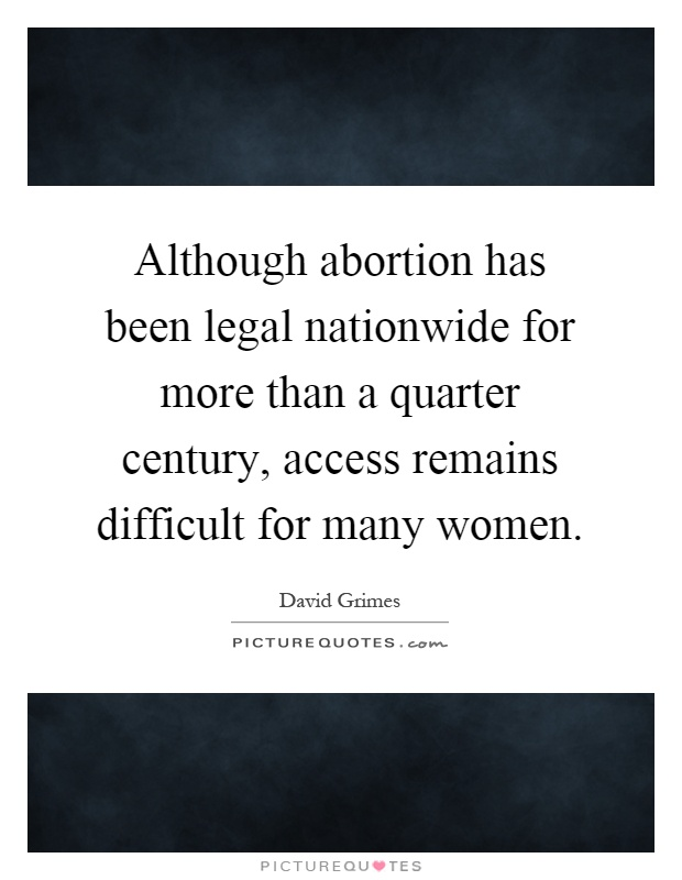 Although abortion has been legal nationwide for more than a quarter century, access remains difficult for many women Picture Quote #1