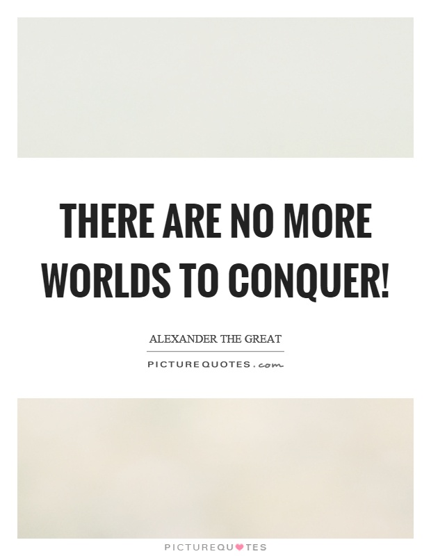 There are no more worlds to conquer! Picture Quote #1