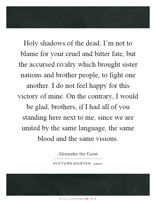 Holy shadows of the dead, I'm not to blame for your cruel and bitter fate, but the accursed rivalry which brought sister nations and brother people, to fight one another. I do not feel happy for this victory of mine. On the contrary, I would be glad, brothers, if I had all of you standing here next to me, since we are united by the same language, the same blood and the same visions Picture Quote #1