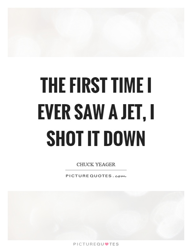 The first time I ever saw a jet, I shot it down Picture Quote #1