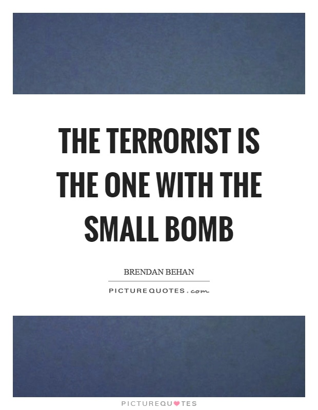 The terrorist is the one with the small bomb Picture Quote #1