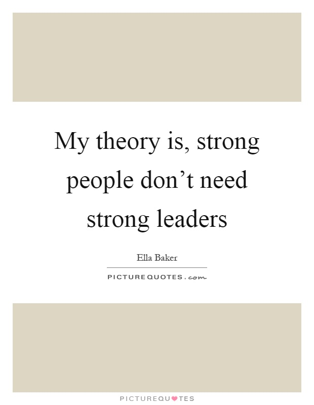 My theory is, strong people don't need strong leaders Picture Quote #1