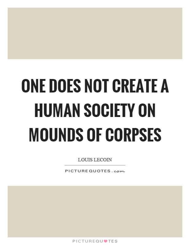 One does not create a human society on mounds of corpses Picture Quote #1