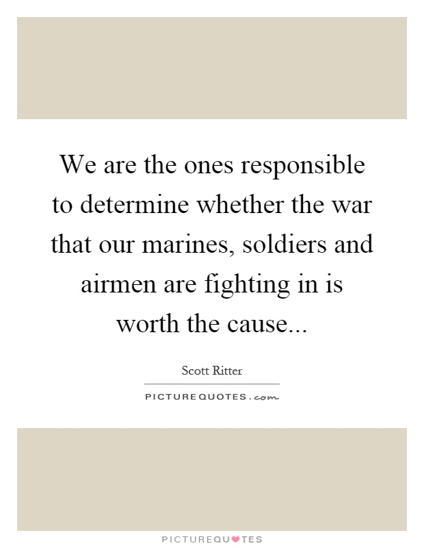 We are the ones responsible to determine whether the war that our marines, soldiers and airmen are fighting in is worth the cause Picture Quote #1