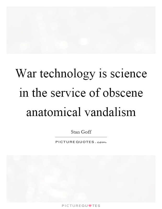 War technology is science in the service of obscene anatomical vandalism Picture Quote #1