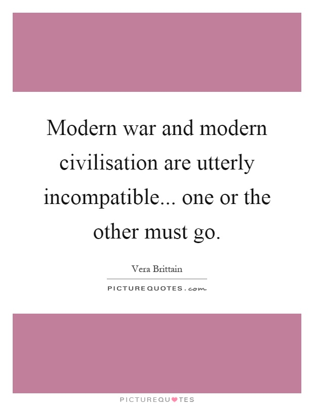 Modern war and modern civilisation are utterly incompatible... one or the other must go Picture Quote #1