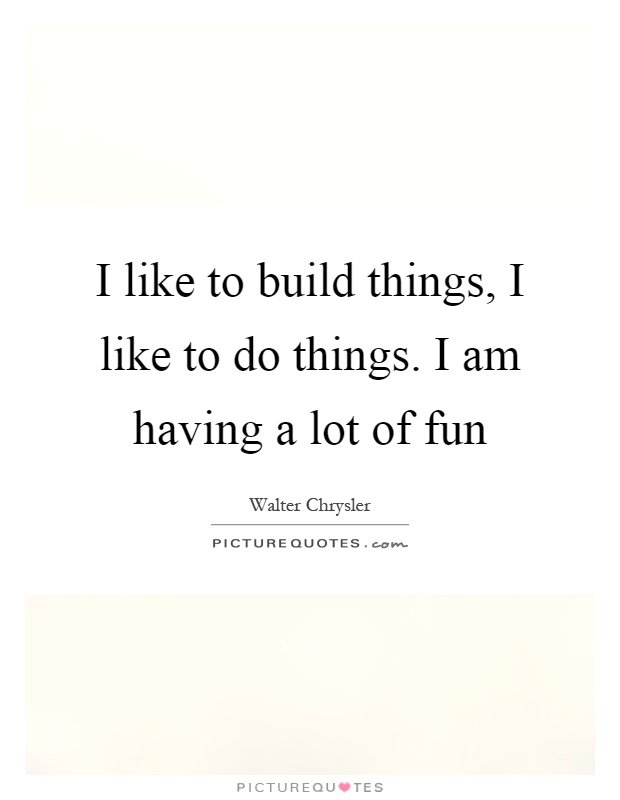 I like to build things, I like to do things. I am having a lot of fun Picture Quote #1