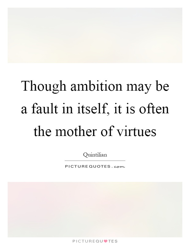 Though ambition may be a fault in itself, it is often the mother of virtues Picture Quote #1