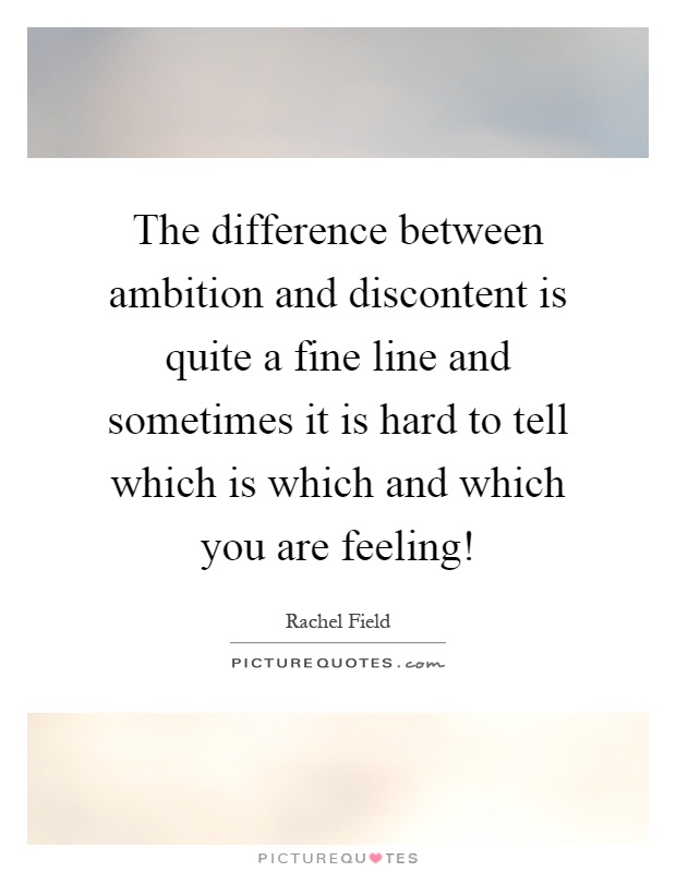 The difference between ambition and discontent is quite a fine line and sometimes it is hard to tell which is which and which you are feeling! Picture Quote #1