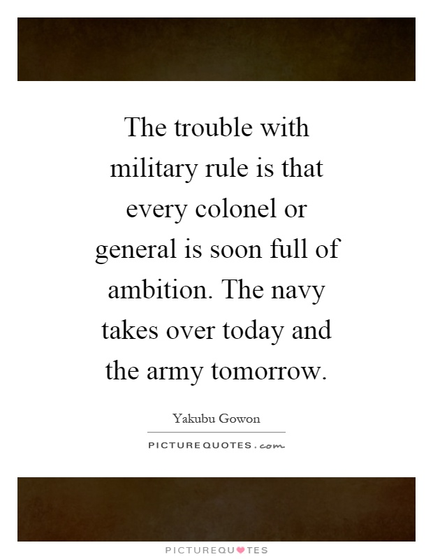 The trouble with military rule is that every colonel or general is soon full of ambition. The navy takes over today and the army tomorrow Picture Quote #1
