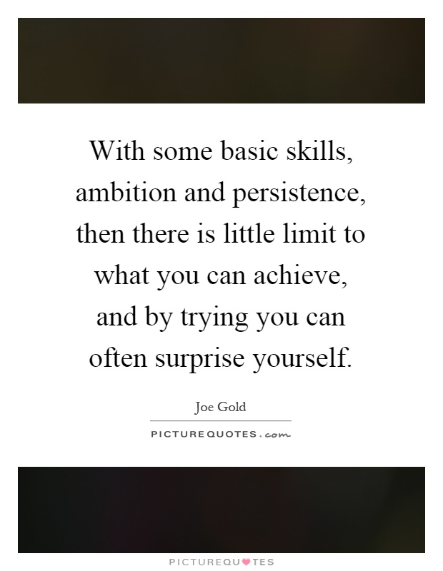 With some basic skills, ambition and persistence, then there is little limit to what you can achieve, and by trying you can often surprise yourself Picture Quote #1