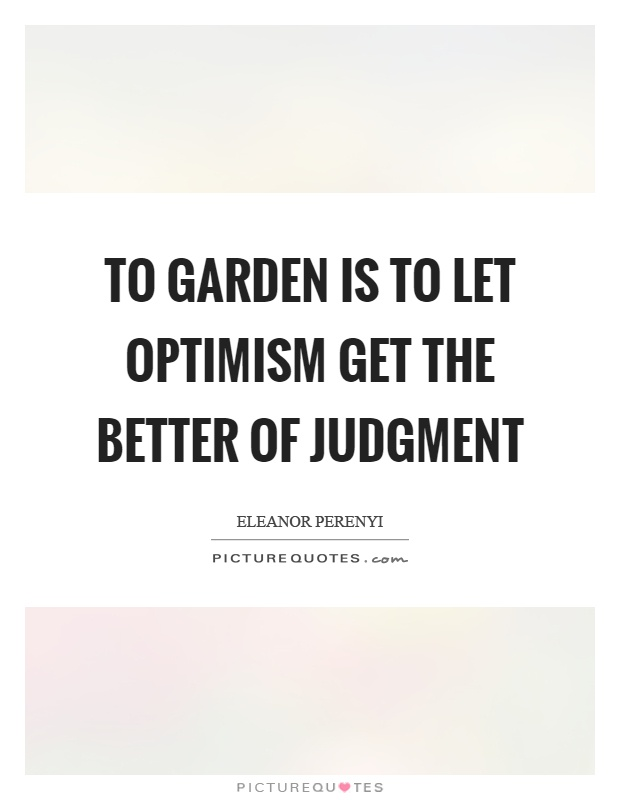 To garden is to let optimism get the better of judgment Picture Quote #1