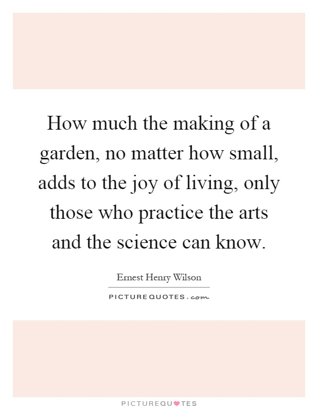 How much the making of a garden, no matter how small, adds to the joy of living, only those who practice the arts and the science can know Picture Quote #1