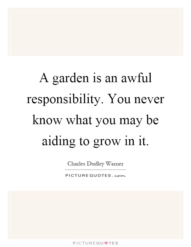 A garden is an awful responsibility. You never know what you may be aiding to grow in it Picture Quote #1