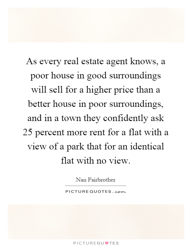 As every real estate agent knows, a poor house in good surroundings will sell for a higher price than a better house in poor surroundings, and in a town they confidently ask 25 percent more rent for a flat with a view of a park that for an identical flat with no view Picture Quote #1