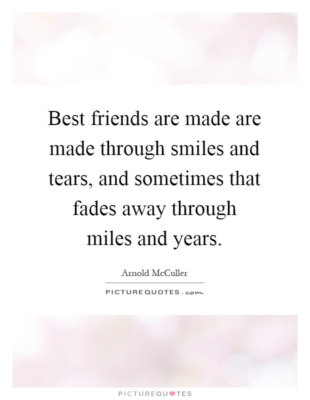 best friends are made are made through smiles and tears and