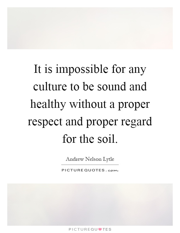 It is impossible for any culture to be sound and healthy without a proper respect and proper regard for the soil Picture Quote #1