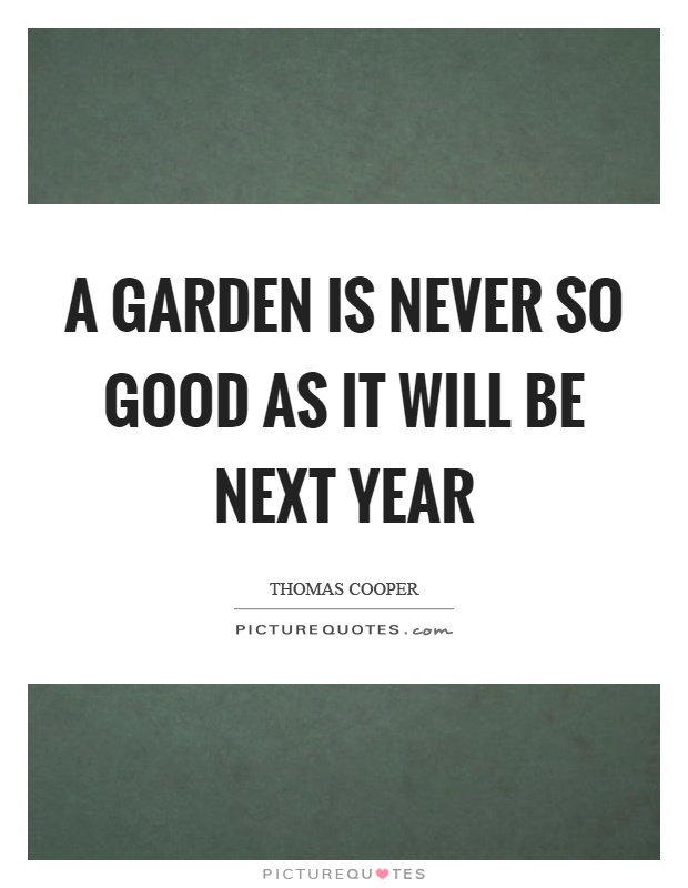 A garden is never so good as it will be next year Picture Quote #1