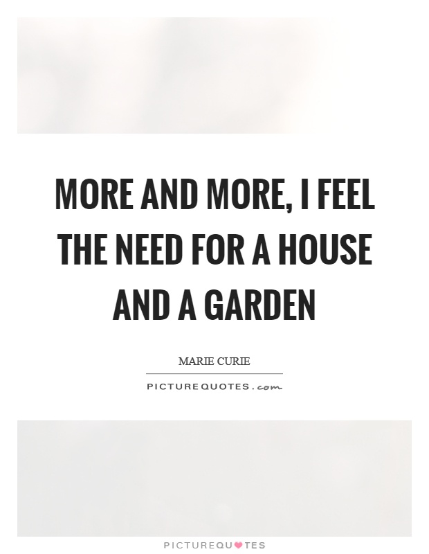 More and more, I feel the need for a house and a garden Picture Quote #1