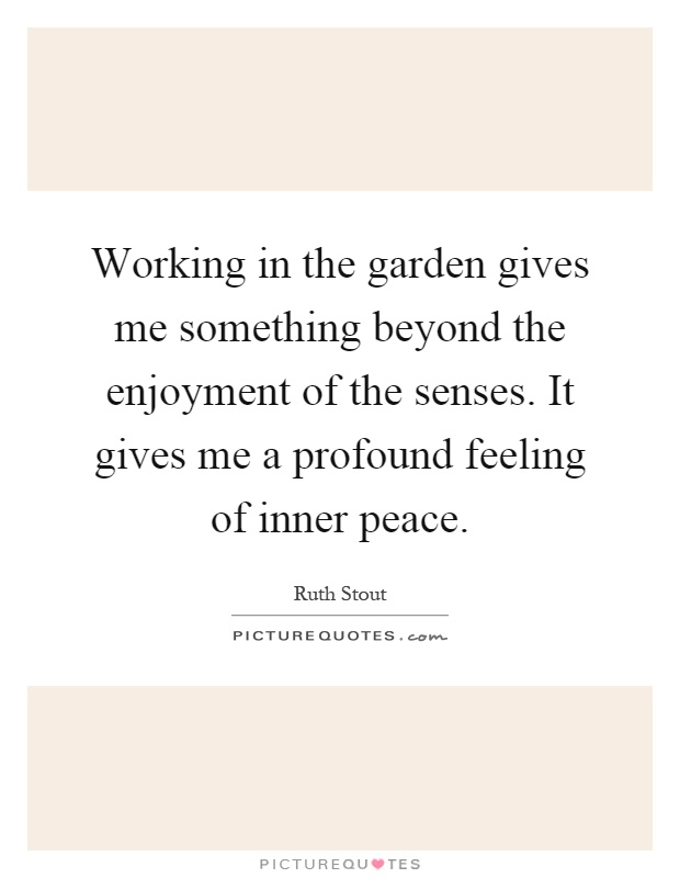Working in the garden gives me something beyond the enjoyment of the senses. It gives me a profound feeling of inner peace Picture Quote #1