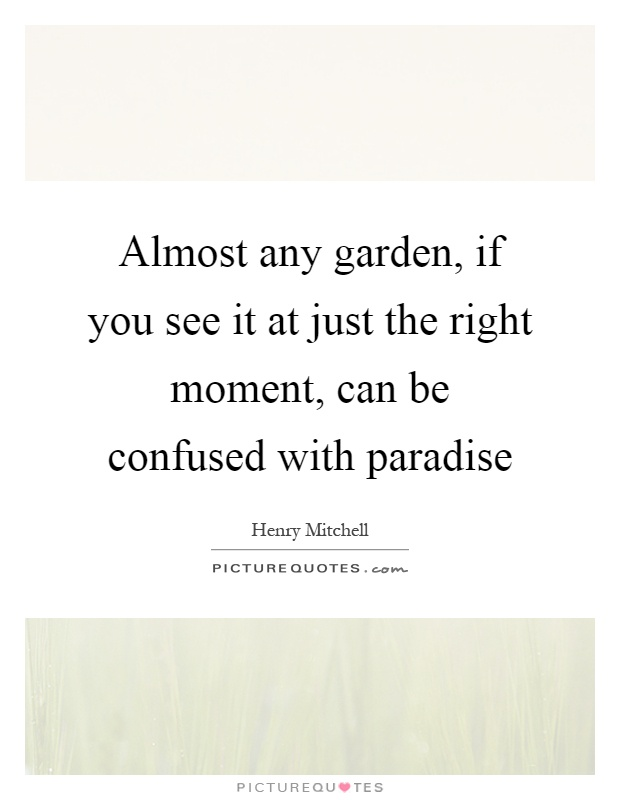 Almost any garden, if you see it at just the right moment, can be confused with paradise Picture Quote #1