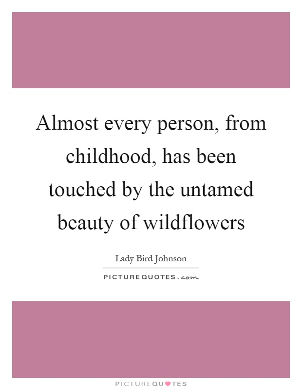 Almost every person, from childhood, has been touched by the untamed beauty of wildflowers Picture Quote #1