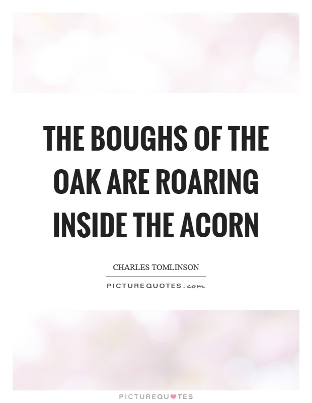 The boughs of the oak are roaring inside the acorn Picture Quote #1
