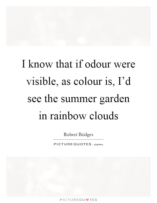I know that if odour were visible, as colour is, I'd see the summer garden in rainbow clouds Picture Quote #1